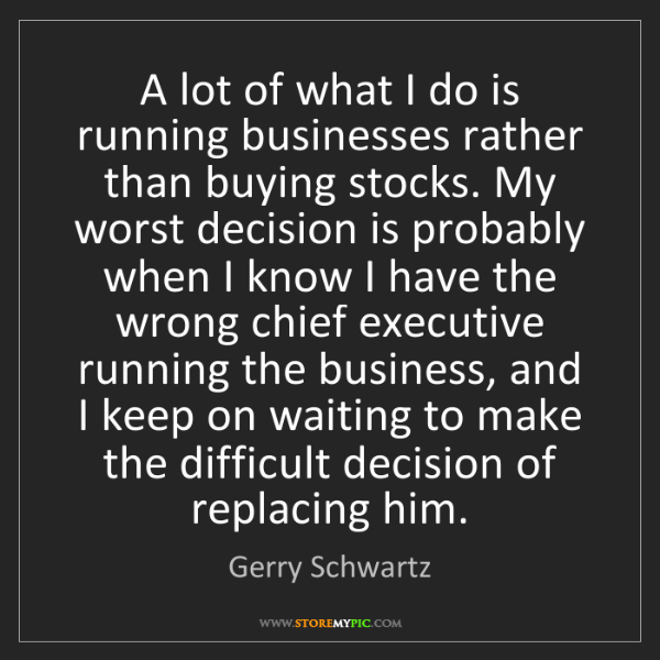 Gerry Schwartz: A lot of what I do is running businesses rather than...