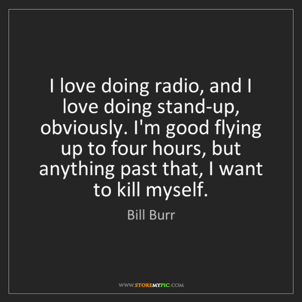 Bill Burr: I love doing radio, and I love doing stand-up, obviously....