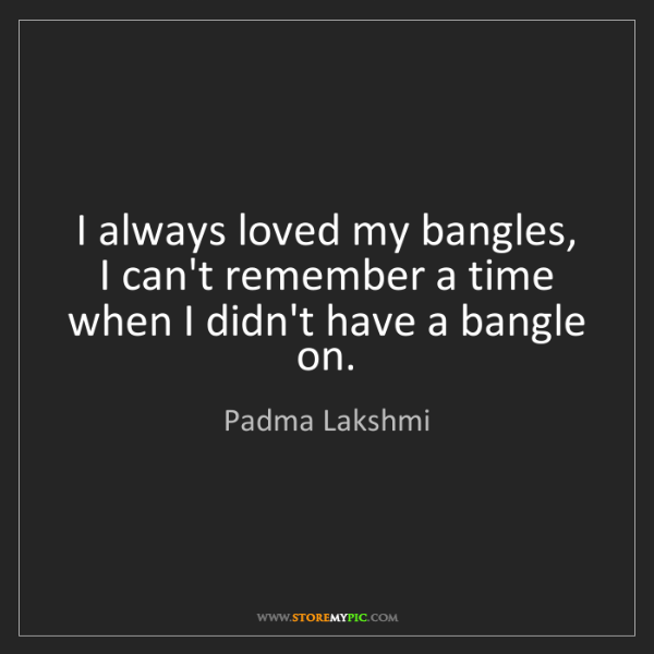 Padma Lakshmi: I always loved my bangles, I can't remember a time when...