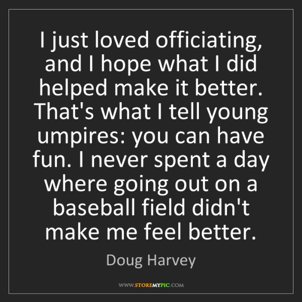 Doug Harvey: I just loved officiating, and I hope what I did helped...