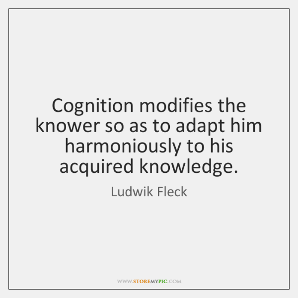 Cognition modifies the knower so as to adapt him harmoniously to his ...