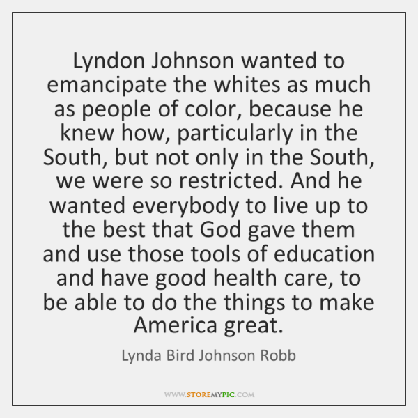 Lyndon Johnson wanted to emancipate the whites as much as people of ...