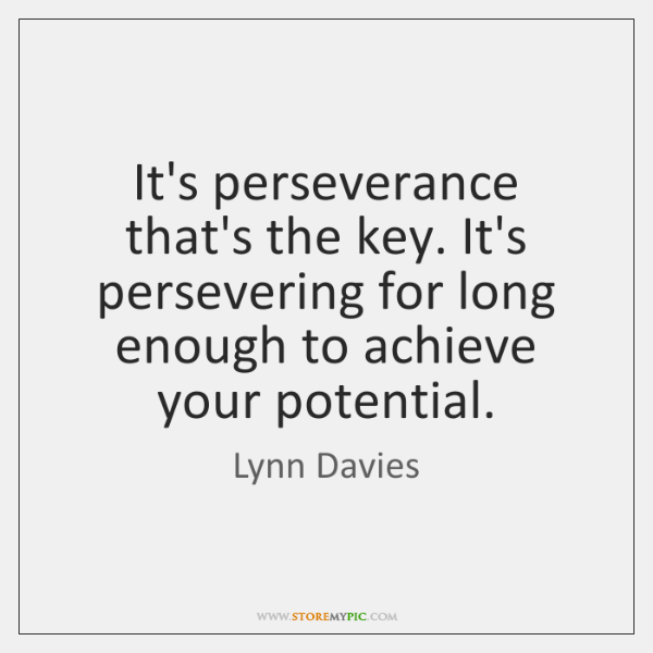 It's perseverance that's the key. It's persevering for long enough to achieve ...