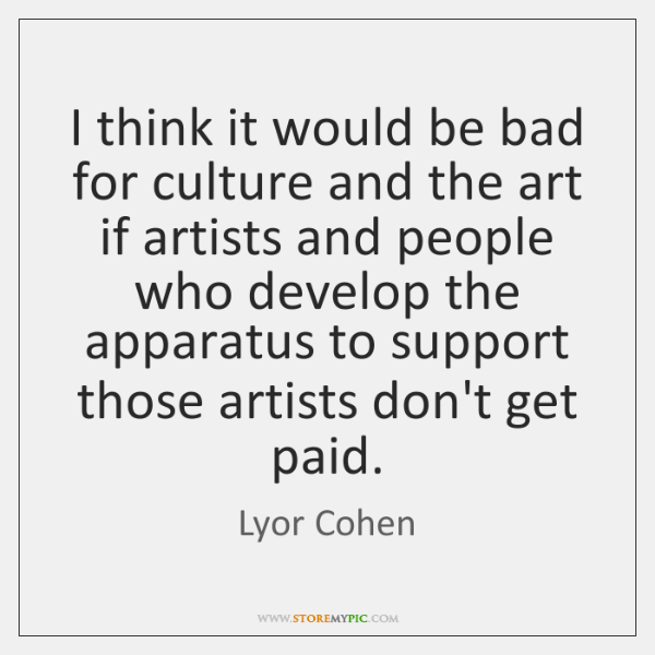 I think it would be bad for culture and the art if ...