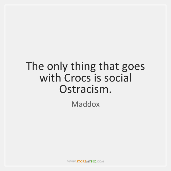 The only thing that goes with Crocs is social Ostracism.