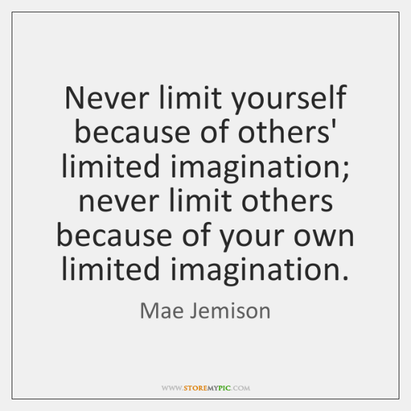 Never limit yourself because of others' limited imagination; never limit others because ...