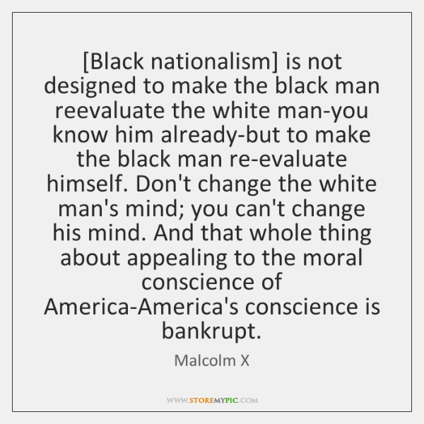 [Black nationalism] is not designed to make the black man reevaluate the ...