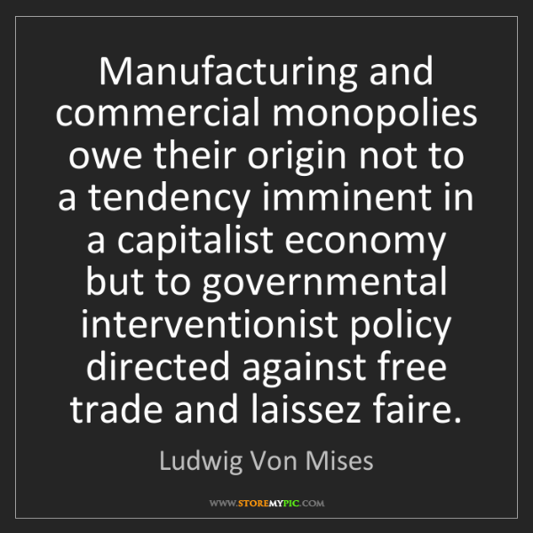 Ludwig Von Mises: Manufacturing and commercial monopolies owe their origin...