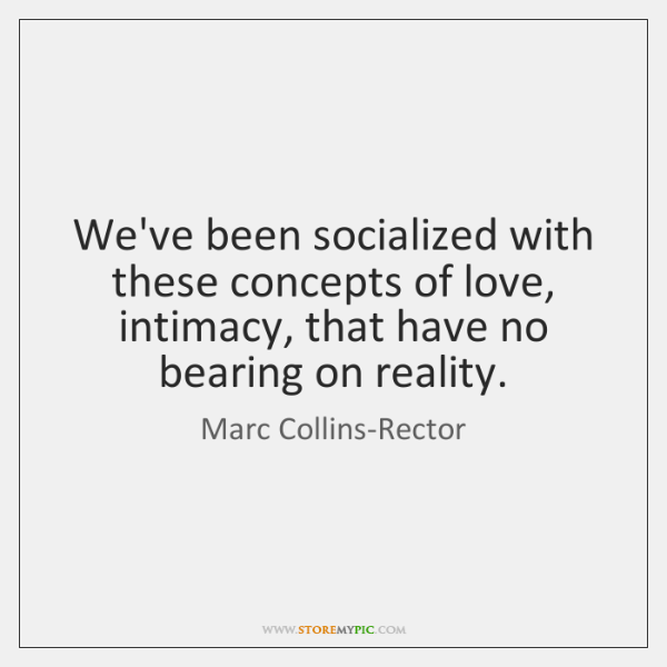 We've been socialized with these concepts of love, intimacy, that have no ...