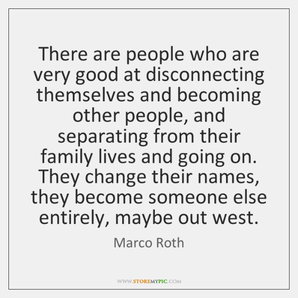 There are people who are very good at disconnecting themselves and becoming ...