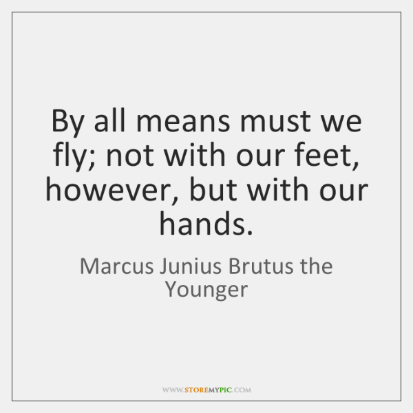 By all means must we fly; not with our feet, however, but ...