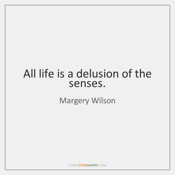 All life is a delusion of the senses.