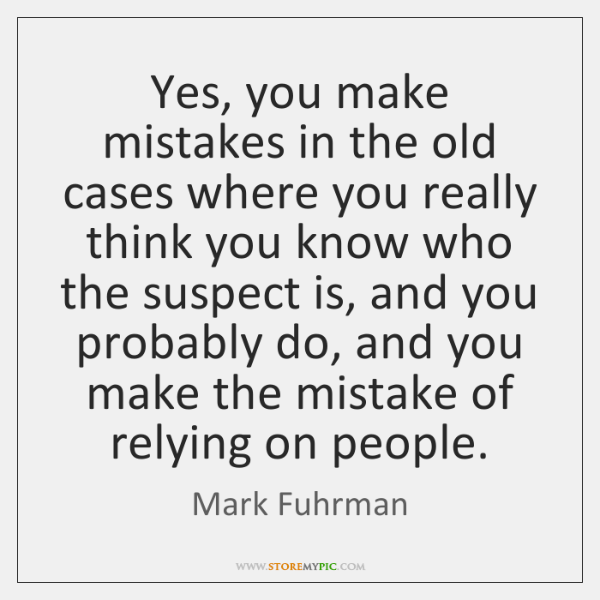 Yes, you make mistakes in the old cases where you really think ...