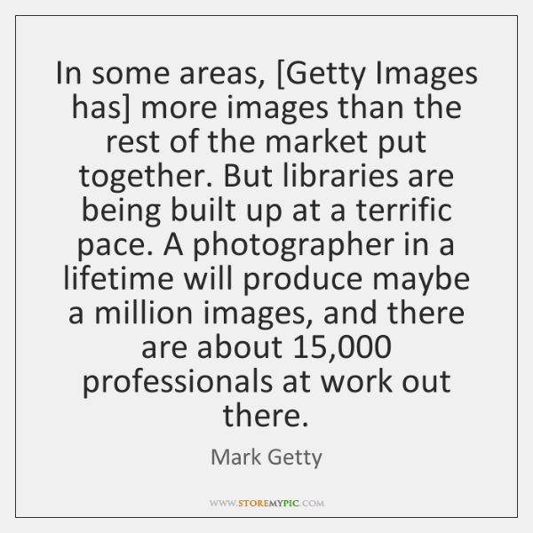 In some areas, [Getty Images has] more images than the rest of ...