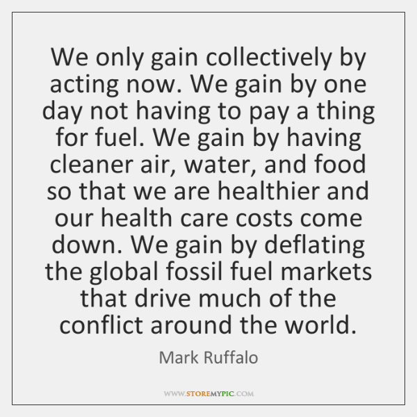 We only gain collectively by acting now. We gain by one day ...
