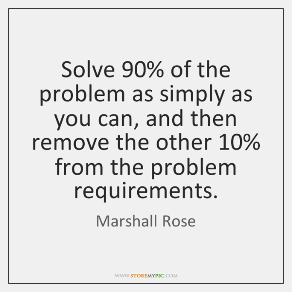 Solve 90% of the problem as simply as you can, and then remove ...