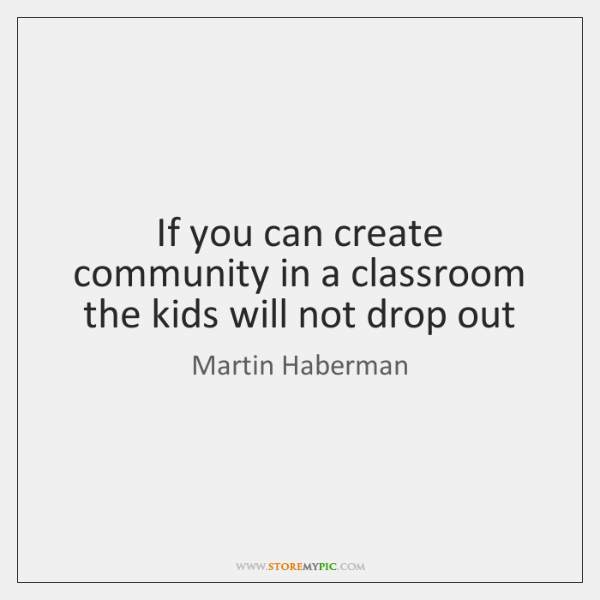 If you can create community in a classroom the kids will not ...