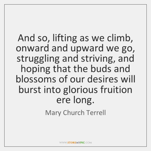 And so, lifting as we climb, onward and upward we go, struggling ...