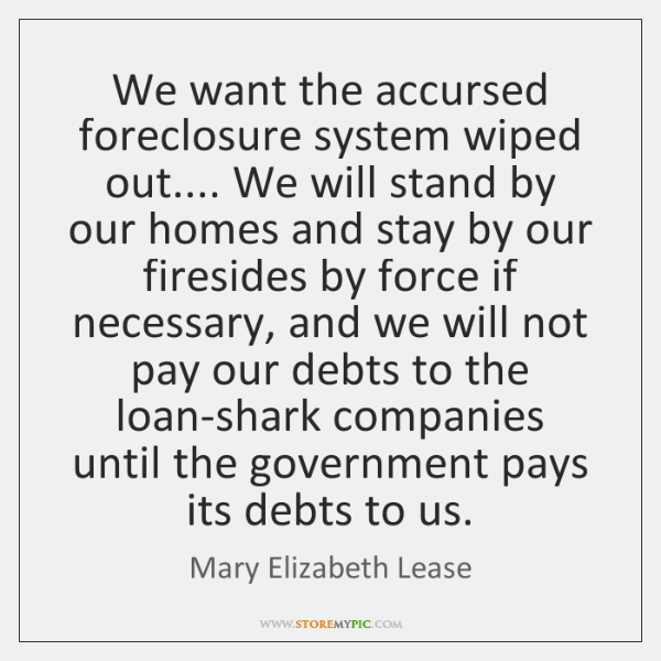 We want the accursed foreclosure system wiped out.... We will stand by ...