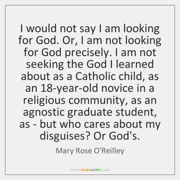 I would not say I am looking for God. Or, I am ...