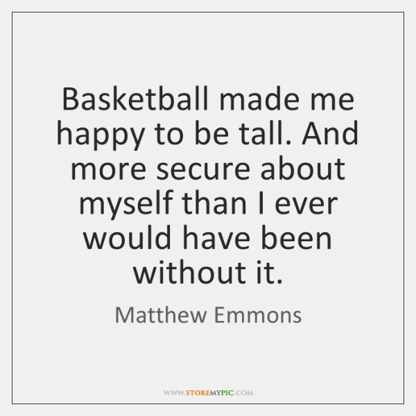 Basketball made me happy to be tall. And more secure about myself ...