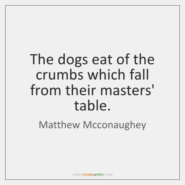 The dogs eat of the crumbs which fall from their masters' table.