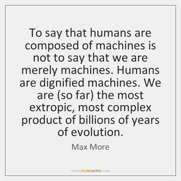 To say that humans are composed of machines is not to say ...