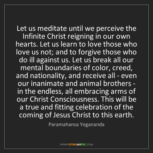 Paramahansa Yogananda: Let us meditate until we perceive the Infinite Christ...
