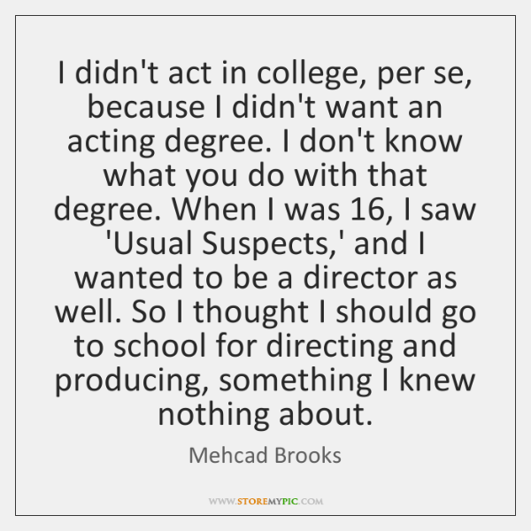 I didn't act in college, per se, because I didn't want an ...