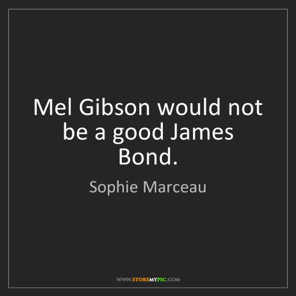 Sophie Marceau: Mel Gibson would not be a good James Bond.