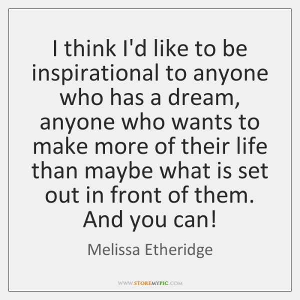 I think I'd like to be inspirational to anyone who has a ...