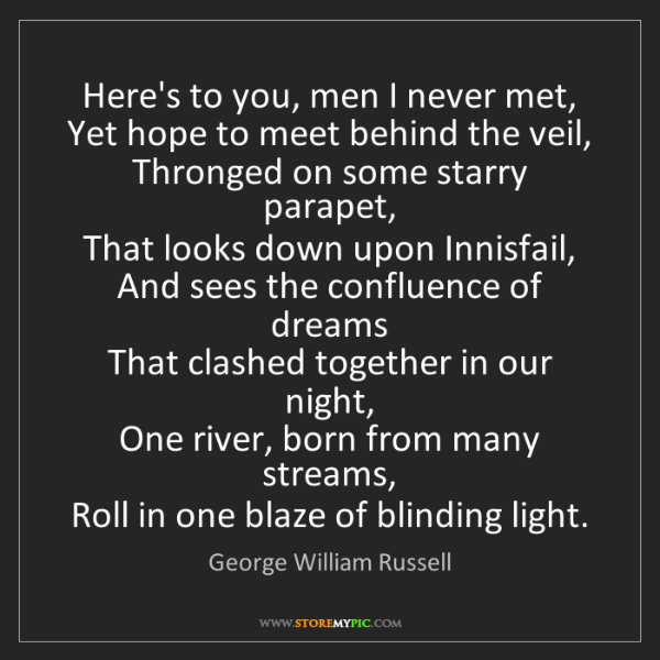 George William Russell: Here's to you, men I never met,   Yet hope to meet behind...