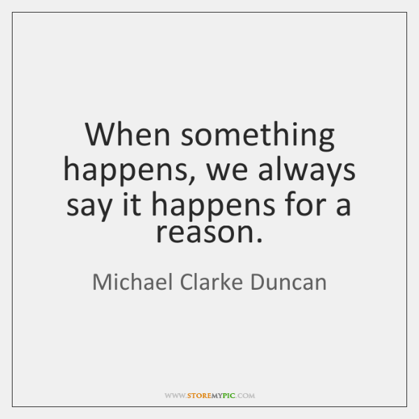 When something happens, we always say it happens for a reason.