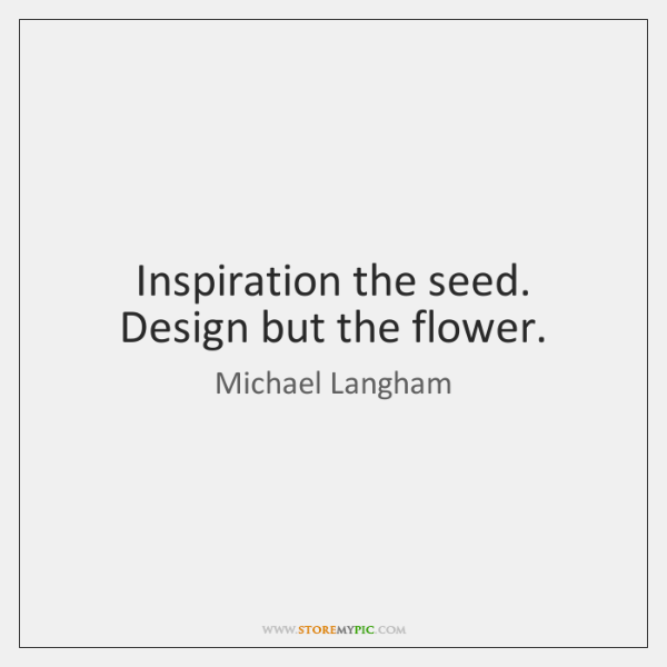 Inspiration the seed. Design but the flower.
