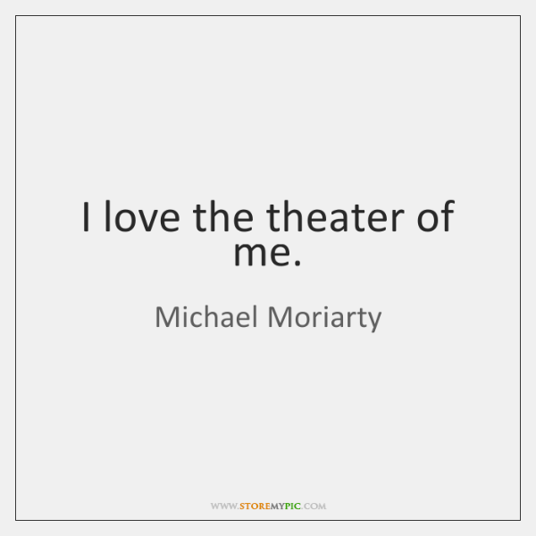 I love the theater of me.
