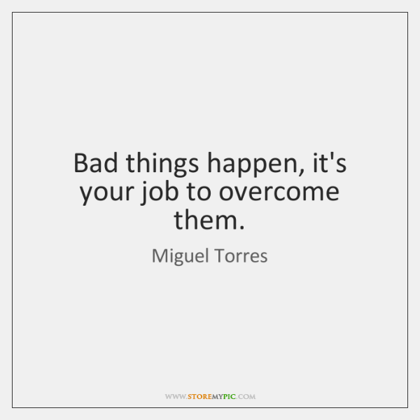 Bad things happen, it's your job to overcome them.