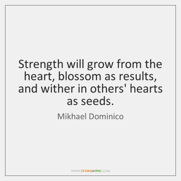 Strength will grow from the heart, blossom as results, and wither in ...