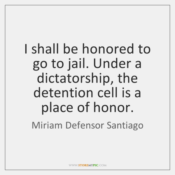 I shall be honored to go to jail. Under a dictatorship, the ...