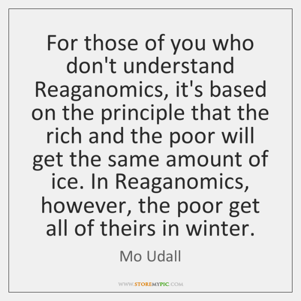 For those of you who don't understand Reaganomics, it's based on the ...