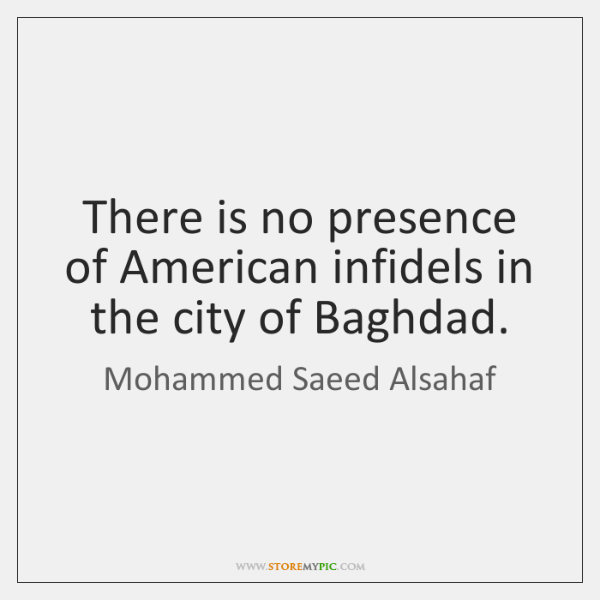 There is no presence of American infidels in the city of Baghdad.