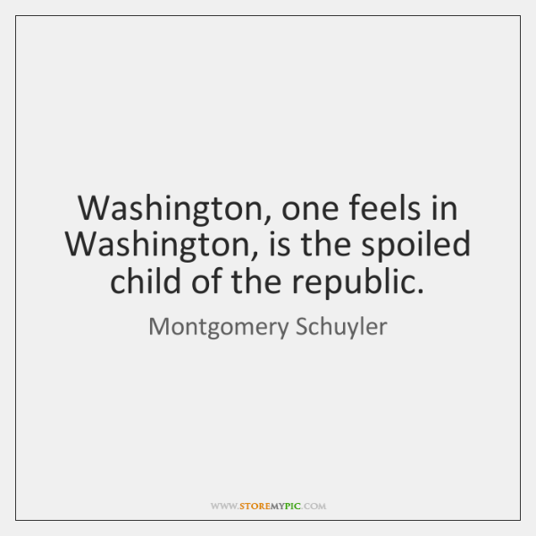 Washington, one feels in Washington, is the spoiled child of the republic.