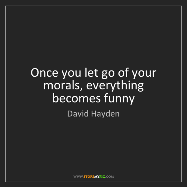 David Hayden: Once you let go of your morals, everything becomes funny