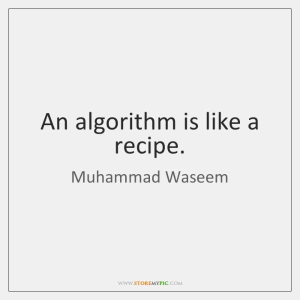An algorithm is like a recipe.
