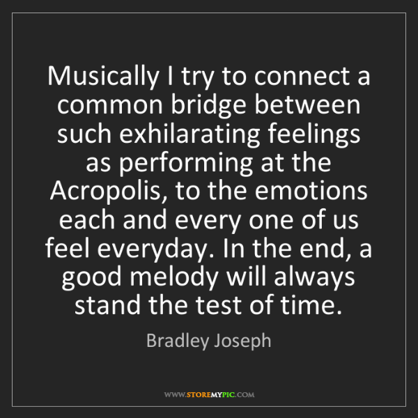 Bradley Joseph: Musically I try to connect a common bridge between such...