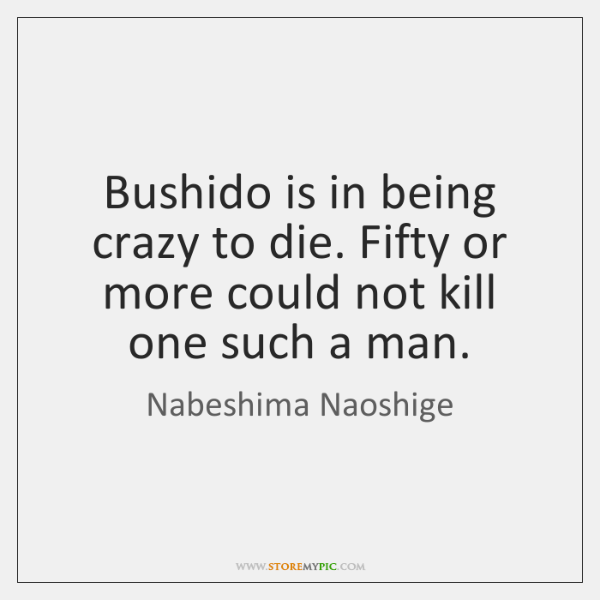 Bushido is in being crazy to die. Fifty or more could not ...