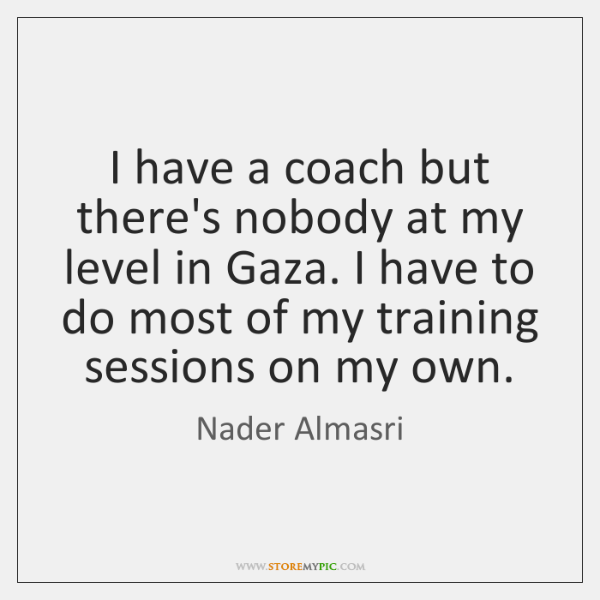 I have a coach but there's nobody at my level in Gaza. ...
