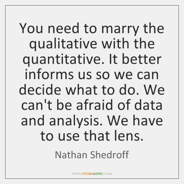 You need to marry the qualitative with the quantitative. It better informs ...