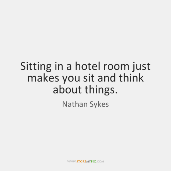 Sitting in a hotel room just makes you sit and think about ...
