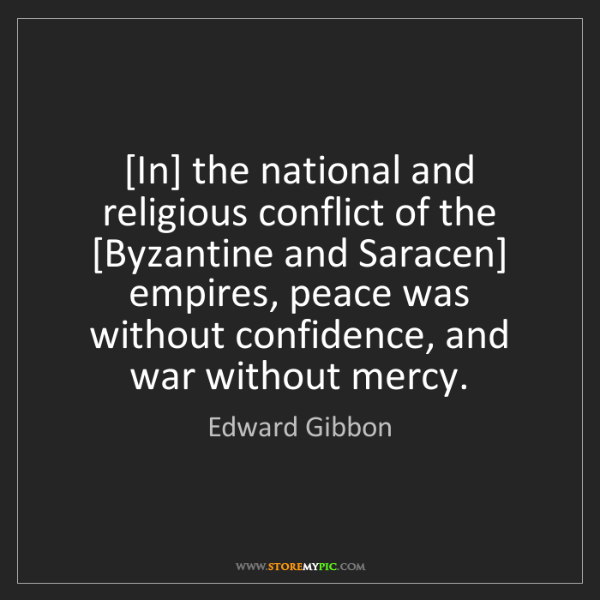 Edward Gibbon: [In] the national and religious conflict of the [Byzantine...