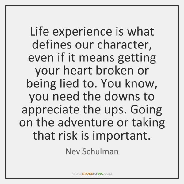 Life experience is what defines our character, even if it means getting ...